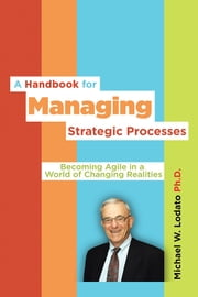 A Handbook for Managing Strategic Processes - Becoming agile in a world of changing realities ebook by Michael W. Lodato Ph.D.