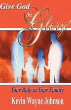 Give God the Glory: Your Role in Your Family ebook by Kevin Wayne Johnson