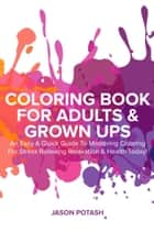 Coloring Book for Adults & Grown Ups : An Easy & Quick Guide to Mastering Coloring for Stress Relieving Relaxation & Health Today! ebook by Jason Potash