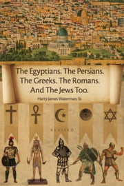 The Egyptians. The Persians. The Greeks. The Romans. And The Jews Too. - Revised ebook by Harry James Waterman, Sr.
