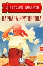 Варвара Крутоярова ebook by Анатолий Иванов