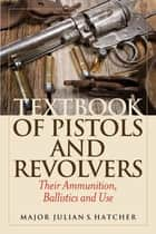 Textbook of Pistols and Revolvers - Their Ammunition, Ballistics and Use ebook by Julian S. Hatcher