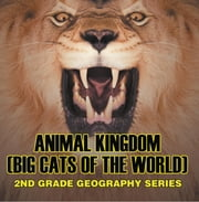Animal Kingdom (Big Cats of the World) : 2nd Grade Geography Series - Animal Encyclopedia for Kids ebook by Baby Professor