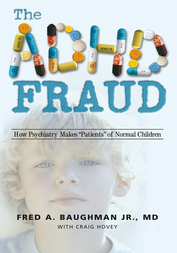 "The Adhd Fraud - How Psychiatry Makes ""Patients"" of Normal Children ebook by Fred A. Baughman Jr."