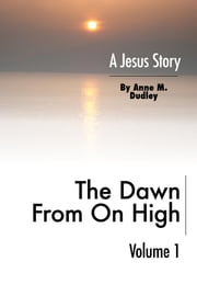 The Dawn from on High - A Jesus Story Volume I ebook by Anne M. Dudley, M.Ed.