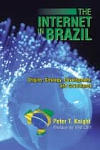 The Internet in Brazil - Origins, Strategy, Development, and Governance ebook by Peter T. Knight