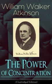 The Power of Concentration (Unabridged Edition) - Life lessons and concentration exercises: Learn how to develop and improve the invaluable power of concentration ebook by William Walker Atkinson