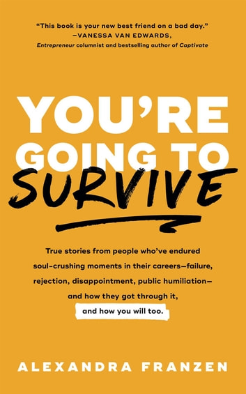 You're Going to Survive - True stories about adversity, rejection, defeat, terrible bosses, online trolls, 1-star Yelp reviews, and other soul-crushing experiences—and how to get through it eBook by Alexandra Franzen