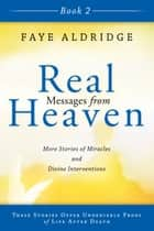 Real Messages from Heaven Book 2 - More Stories of Miracles and Divine Interventions ebook by Faye Aldridge