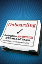 Onboarding - How to Get Your New Employees Up to Speed in Half the Time ebook by George B. Bradt, Mary Vonnegut