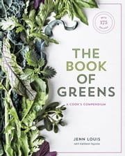 The Book of Greens - A Cook's Compendium of 40 Varieties, from Arugula to Watercress, with More Than175 Recipes ebook by Jenn Louis, Kathleen Squires