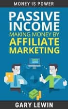 Passive Income :Making Money by Affiliate Marketing :Learn how to make money online and create passive income in 90 days by affiliate marketing step by step 2016 Edition - MONEY IS POWER, #8 ebook by Gary Lewin