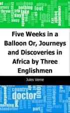 Five Weeks in a Balloon: Or, Journeys and Discoveries in Africa by Three Englishmen ebook by Jules Verne