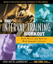 The Interval Training Workout - Build Muscle and Burn Fat with Anaerobic Exercise ebook by Joseph T. Nitti