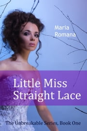 Little Miss Straight Lace - Book One of The Unbreakable Series ebook by Maria Romana