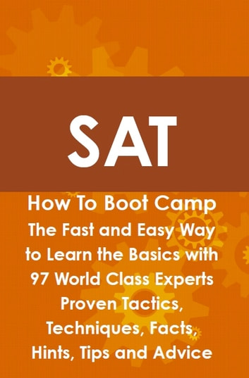 SAT How To Boot Camp: The Fast and Easy Way to Learn the Basics with 97 World Class Experts Proven Tactics, Techniques, Facts, Hints, Tips and Advice ebook by Max Brody