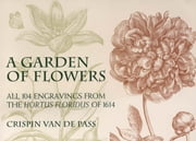 A Garden of Flowers - All 104 Engravings from the Hortus Floridus of 1614 ebook by Crispin van de Pass