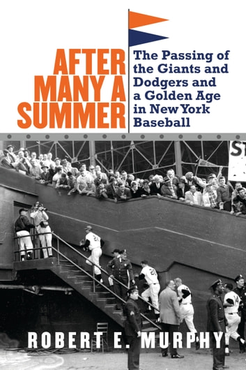 After Many a Summer - The Passing of the Giants and Dodgers and a Golden Age in New York Baseball ebook by Robert E. Murphy