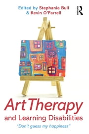 "Art Therapy and Learning Disabilities - ""Don't guess my happiness"" ebook by Stephanie Bull,Kevin O'Farrell"