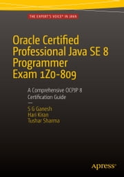 Oracle Certified Professional Java SE 8 Programmer Exam 1Z0-809: A Comprehensive OCPJP 8 Certification Guide - A Comprehensive OCPJP 8 Certification Guide ebook by Hari Kiran Kumar, Tushar Sharma, SG Ganesh
