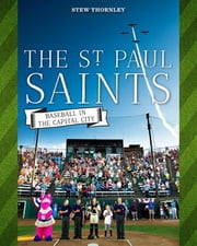 The St. Paul Saints - Baseball in the Capital City ebook by Stew Thornley