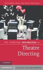 The Cambridge Introduction to Theatre Directing ebook by Christopher Innes, Maria Shevtsova