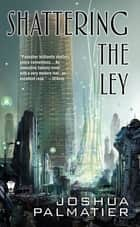 Shattering the Ley ebook by Joshua Palmatier