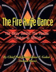 The Fire Knife Dance - The Story Behind The Flames Ta'alolo to Nifo'oti ebook by Pulefano F. L. Galea\'i