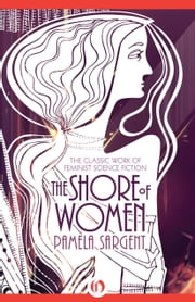 The Shore of Women - The Classic Work of Feminist Science Fiction ebook by Pamela Sargent