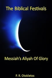 The Biblical Festivals: Messiah's Aliyah Of Glory ebook by P. R. Otokletos