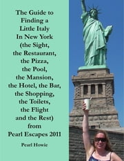 The Guide to Finding a Little Italy In New York (the Sight, the Restaurant, the Pizza, the Pool, the Mansion, the Hotel, the Bar, the Shopping, the Toilets, the Flight and the Rest) from Pearl Escapes 2011 ebook by Pearl Howie