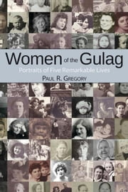 Women of the Gulag: Portraits of Five Remarkable Lives ebook by Gregory, Paul R.