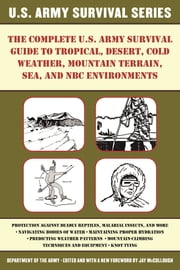 The Complete U.S. Army Survival Guide to Tropical, Desert, Cold Weather, Mountain Terrain, Sea, and NBC Environments ebook by Army,Jay McCullough