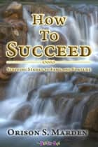How To Succeed - Stepping Stones to Fame and Fortune ebook by Orison S. Marden
