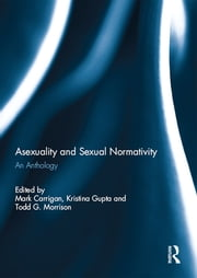 Asexuality and Sexual Normativity - An Anthology ebook by Mark Carrigan,Kristina Gupta,Todd G. Morrison