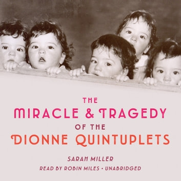 The Miracle & Tragedy of the Dionne Quintuplets audiobook by Sarah Miller