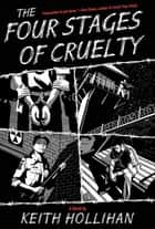 The Four Stages of Cruelty - A Novel ebook by Keith Hollihan