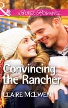Convincing the Rancher (Mills & Boon Superromance) eBook by Claire McEwen