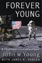 Forever Young: A Life of Adventure in Air and Space - A Life of Adventure in Air and Space ebook by John W Young, James R Hansen