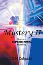 Mystery Ii - Theory of Supernatural Relativity ebook by O H Delgado