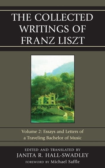 The Collected Writings of Franz Liszt - Essays and Letters of a Traveling Bachelor of Music ebook by Janita R. Hall-Swadley
