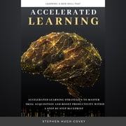 Accelerated Learning - Accelerated Learning Strategies to Master Skill Acquisition and Boost Productivity With a Step by Step Blueprint audiobook by Stephen Hugh. Covey