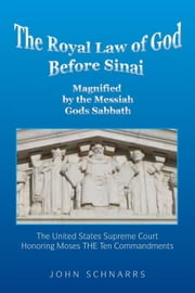 The Royal Law of God Before Sinai - Magnified by the Messiah Gods Sabbath ebook by John M. Schnarrs