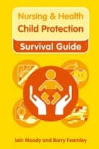 Nursing & Health Survival Guide: Child Protection : Safeguarding Children Against Abuse ebook by Iain Moody,Barry Fearnley