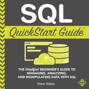SQL QuickStart Guide - The Simplified Beginner's Guide to Managing, Analyzing, and Manipulating Data With SQL audiobook by Walter Shields