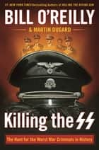 Killing the SS - The Hunt for the Worst War Criminals in History ebook by Bill O'Reilly, Martin Dugard