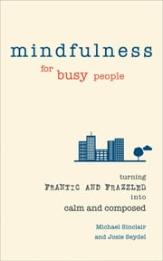 Mindfulness for Busy People - Turning from frantic and frazzled into calm and composed eBook by Dr Michael Sinclair, Dr Josie Seydel