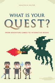 What Is Your Quest? - From Adventure Games to Interactive Books ebook by Anastasia Salter