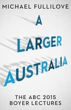 A Larger Australia: The ABC 2015 Boyer Lectures - The ABC 2015 Boyer Lectures ebook by Michael Fullilove