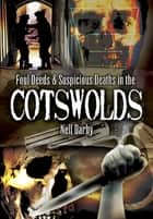 Foul Deeds & Suspicious Deaths in the Cotswolds ebook by Nell Darby